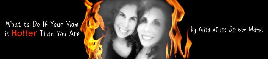 What to Do If Your Mom is Hotter Than You Are by Alisa Schindler of Ice Scream Mama