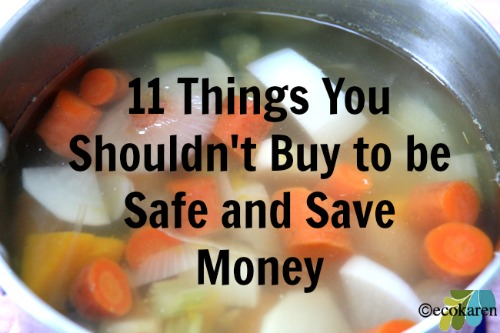 11 Things You Should Never Buy To Be Safe and To Save Money by EcoKaren