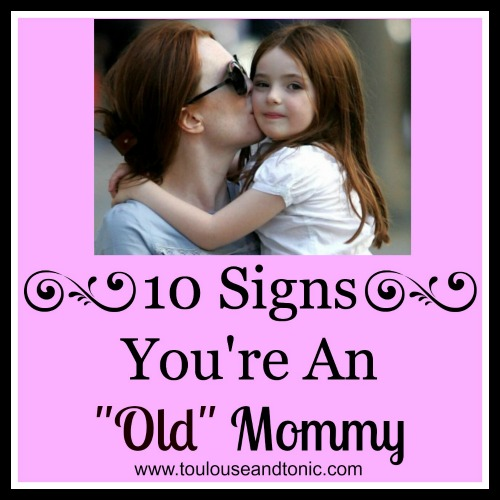 """10 Signs You're an """"Old"""" Mommy by Toulouse and Tonic"""