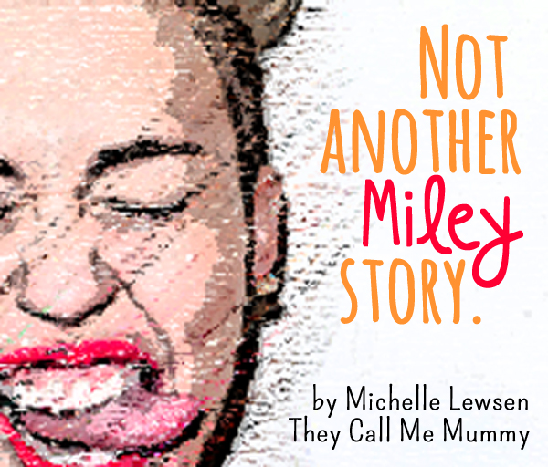 Not Another Miley Story by Michelle Lewsen of They Call Me Mummy