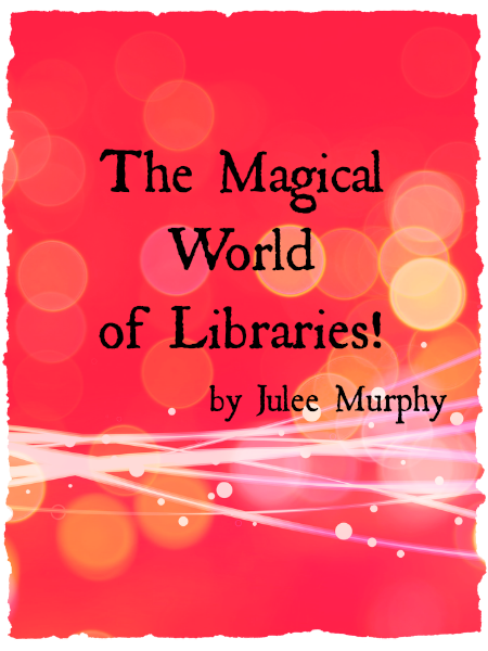 The Magical World of Libraries! by Julee Murphy