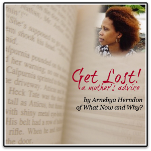 Get Lost!: a mother's advice by Arnebya Herndon of What Now and Why?
