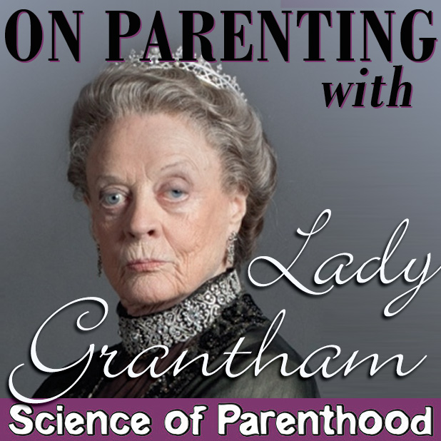 On Parenting with Lady Grantham by Science of Parenthood