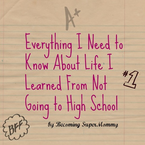 Everything I Need to Know About Life I Learned From Not Going to High School by Becoming SuperMommy