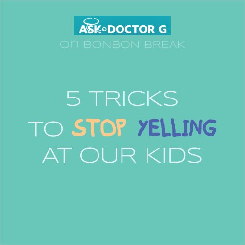 Ask Dr. G: 5 Tricks to Stop Yelling
