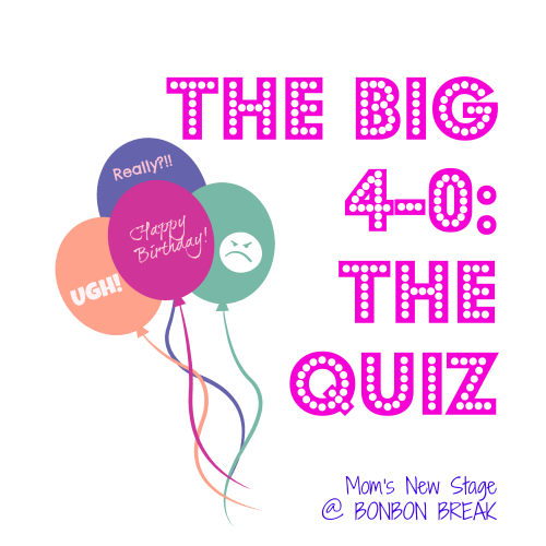 the big 4 0 the quiz by mom s new stage bonbon break