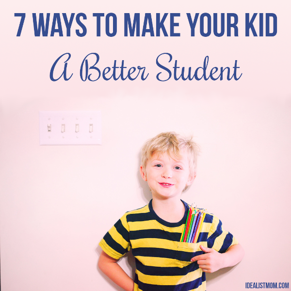7 Surefire Ways To Make Your Kid A Better Student by The Reformed Idealist Mom