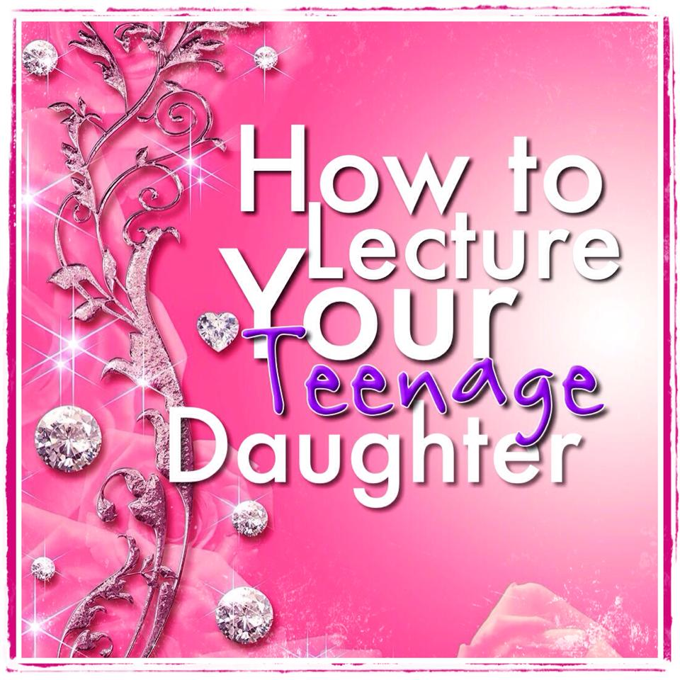 How To Lecture Your Teenage Daughter by Her Royal Thighness