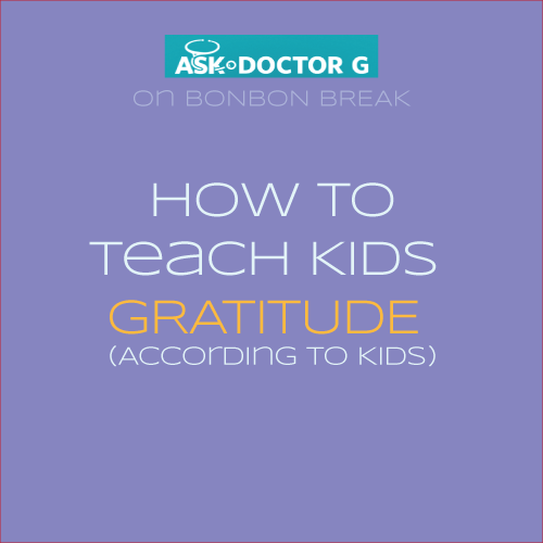 ASK DR. G: How to Teach Kids Gratitude - According to Kids!