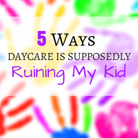 5 Ways Daycare Is Supposedly Ruining My Kid
