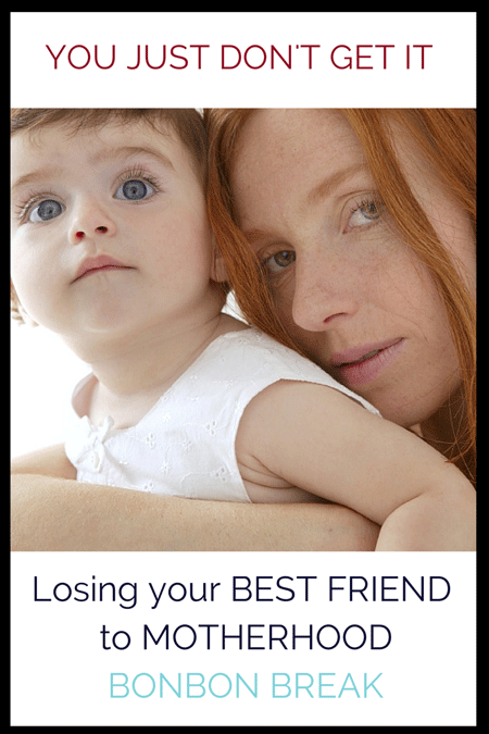 You Just Don't Get It! Losing My Best Friend to Motherhood
