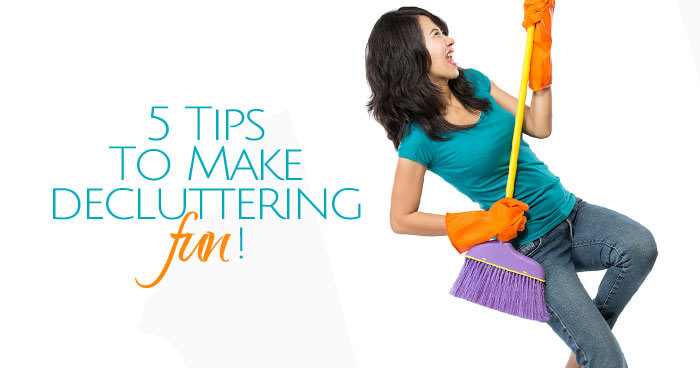 You've got to do it. Why not make it fun? 5 Tips to Make Decluttering Fun